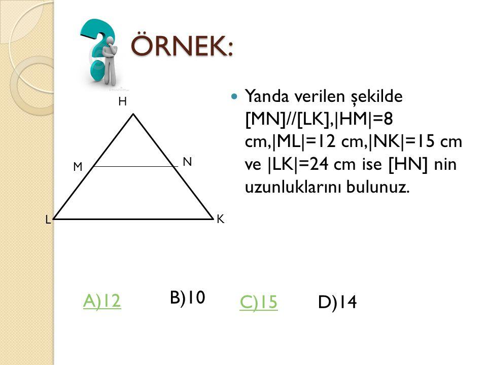 ÖRNEK: Yanda verilen şekilde [MN]//[LK],|HM|=8 cm,|ML|=12 cm,|NK|=15 cm ve |LK|=24 cm ise [HN] nin uzunluklarını bulunuz.